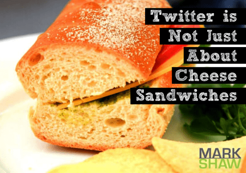 Twitter is Not Just About Cheese Sandwiches